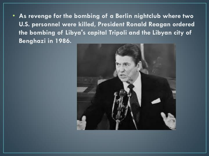 As revenge for the bombing of a Berlin nightclub where two U.S. personnel were killed, President Ronald Reagan ordered the bombing of Libya's capital Tripoli and the Libyan city of Benghazi in 1986.