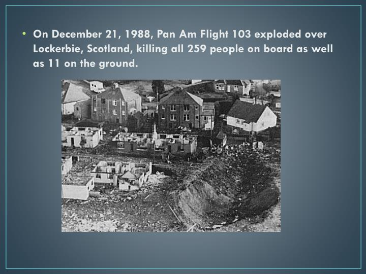 On December 21, 1988, Pan Am Flight 103 exploded over Lockerbie, Scotland, killing all 259 people on board as well as 11 on the ground.