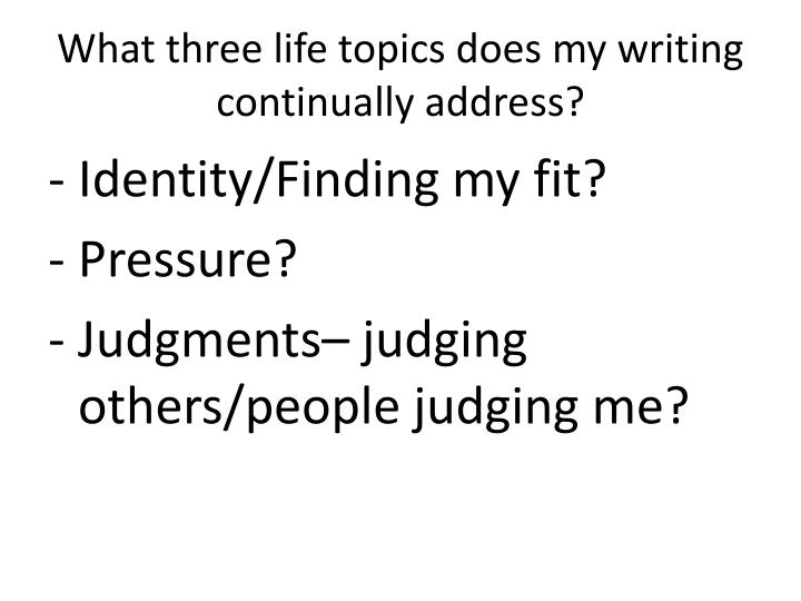 What three life topics does my writing continually address?
