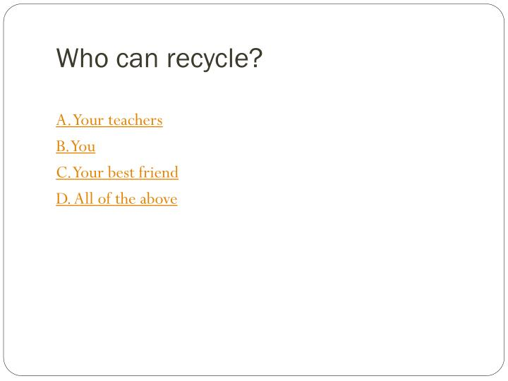 Who can recycle?
