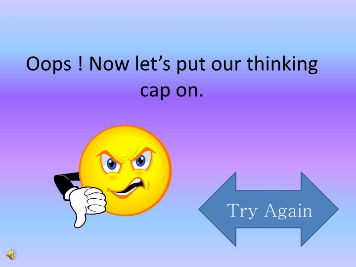 Oops ! Now let's put our thinking cap on.