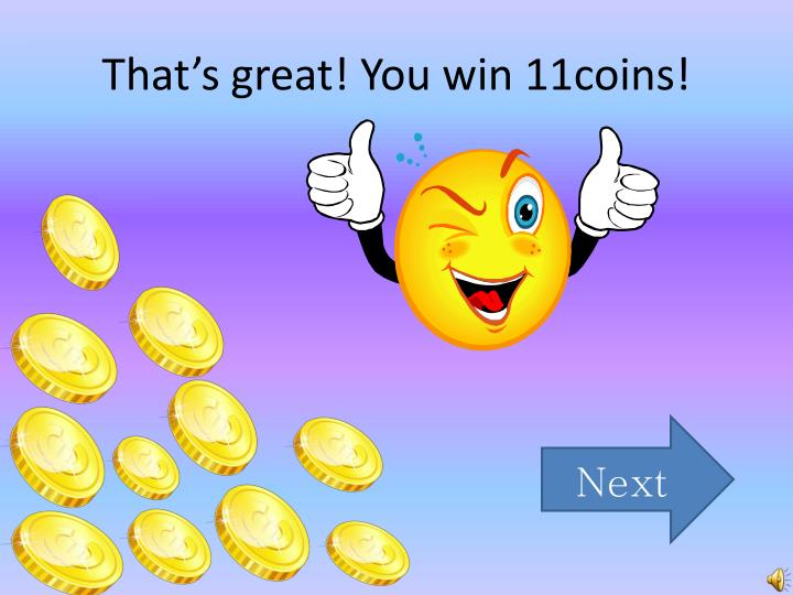That's great! You win 11coins!