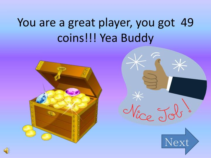 You are a great player, you got  49 coins!!! Yea Buddy