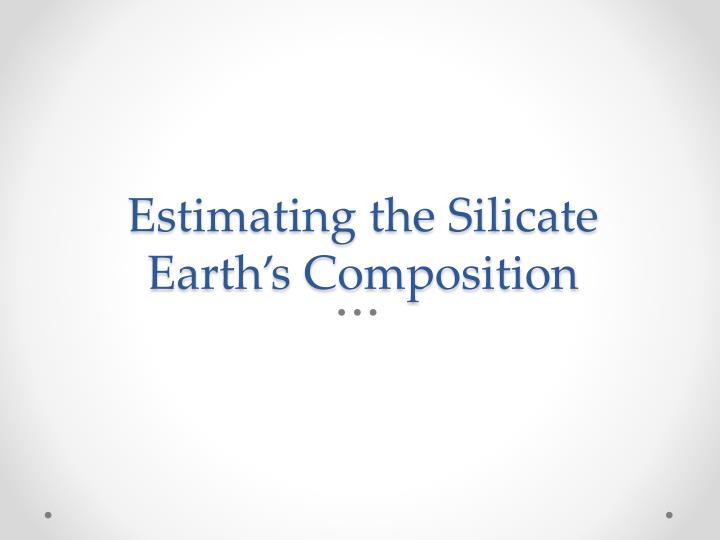 Estimating the Silicate Earth's Composition