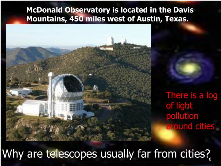 McDonald Observatory is located in the Davis Mountains, 450 miles west of Austin, Texas.