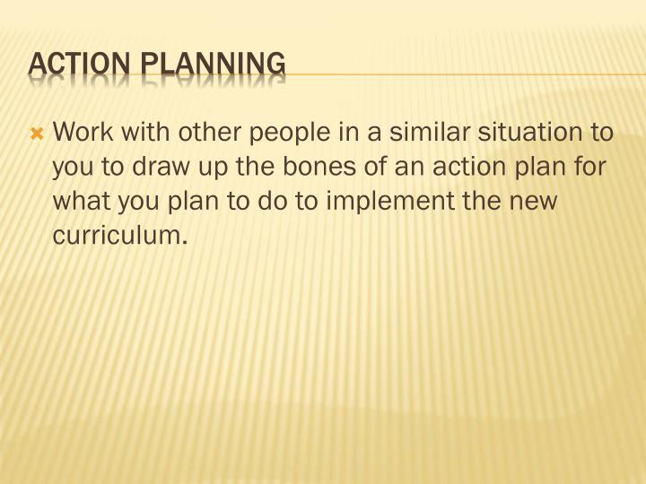 Work with other people in a similar situation to you to draw up the bones of an action plan for what you plan to do to implement the new curriculum.