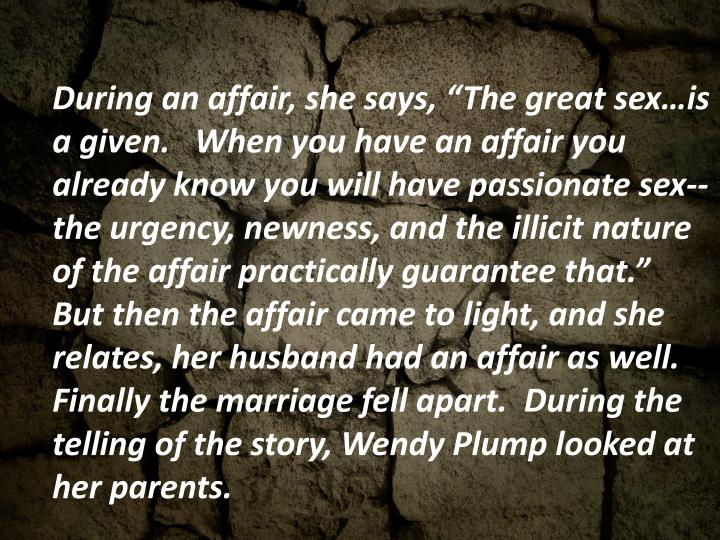 """During an affair, she says, """"The great sex…is a given.   When you have an affair you already know you will have passionate sex--the urgency, newness, and the illicit nature of the affair practically guarantee that.""""  But then the affair came to light, and she relates, her husband had an affair as well.  Finally the marriage fell apart.  During the telling of the story, Wendy Plump looked at her parents."""