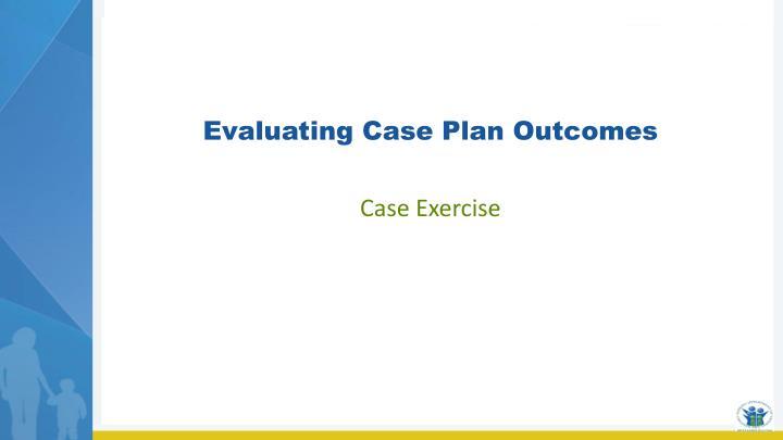 Evaluating Case Plan Outcomes