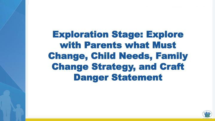 Exploration Stage: Explore with Parents what Must Change, Child Needs, Family Change Strategy, and Craft Danger Statement