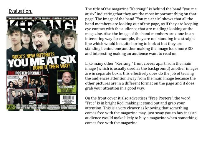 """The title of the magazine """"Kerrang!"""" is behind the band """"you me at six"""" indicating that they are the most important thing on that page. The image of the band """"You me at six"""" shows that all the band members are looking out of the page, as if they are keeping eye contact with the audience that are reading/ looking at the magazine. Also the image of the band members are done in an interesting way for example, they are not standing in a straight line which would be quite boring to look at but they are standing behind one another making the image look more 3D and interesting making an audience want to read on."""