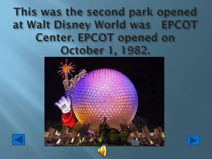 This was the second park opened at Walt Disney World was   EPCOT Center. EPCOT opened on   October 1, 1982.