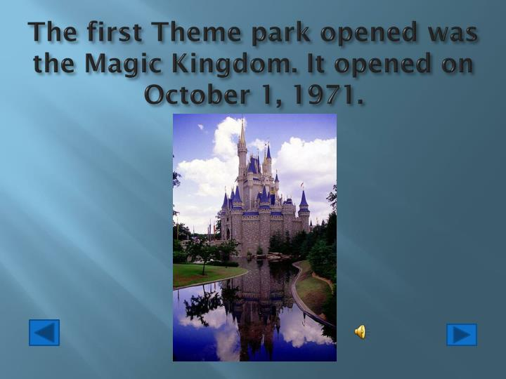The first Theme park opened was the Magic Kingdom. It opened on October 1, 1971.