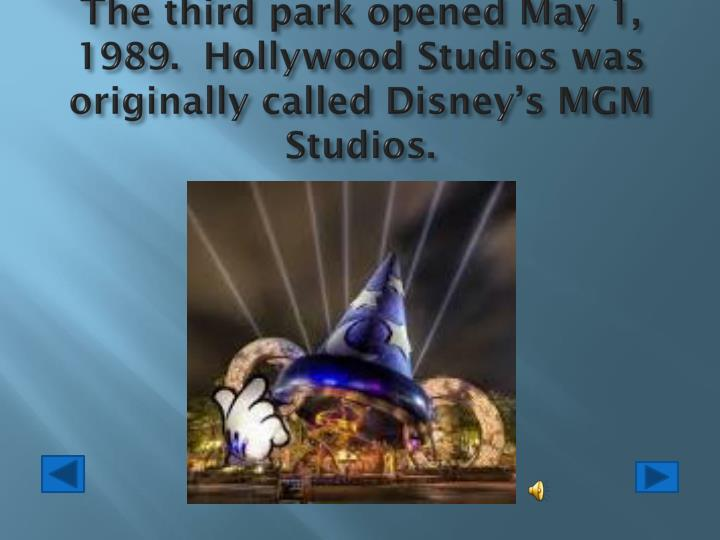 The third park opened May 1, 1989.  Hollywood Studios was originally called Disney's MGM Studios.
