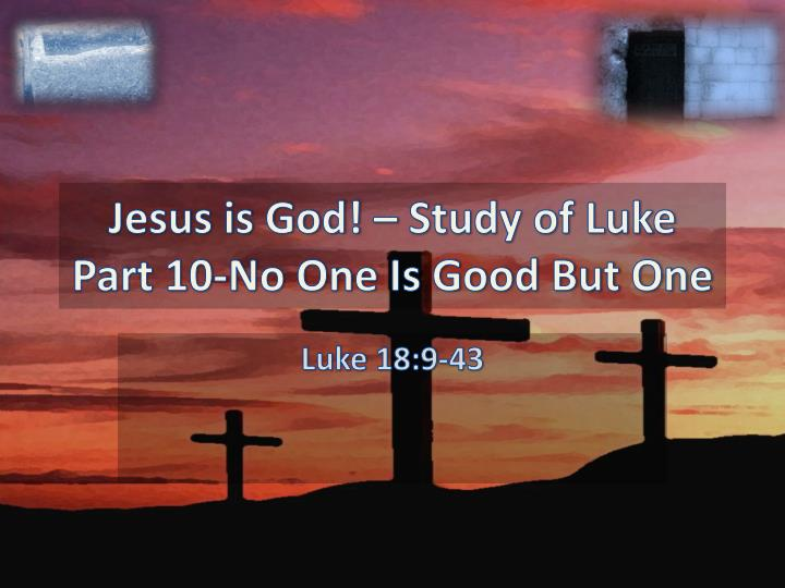 jesus is god study of luke part 10 no one is good but one