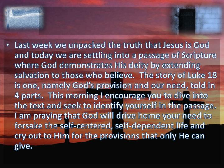 Last week we unpacked the truth that Jesus is God and today we are settling into a passage of Scripture where God demonstrates His deity by extending salvation to those who believe.  The story of Luke 18 is one, namely God's provision and our need, told in 4 parts.  This morning I encourage you to dive into the text and seek to identify yourself in the passage.  I am praying that God will drive home your need to forsake the self-centered, self-dependent life and cry out to Him for the provisions that only He can give