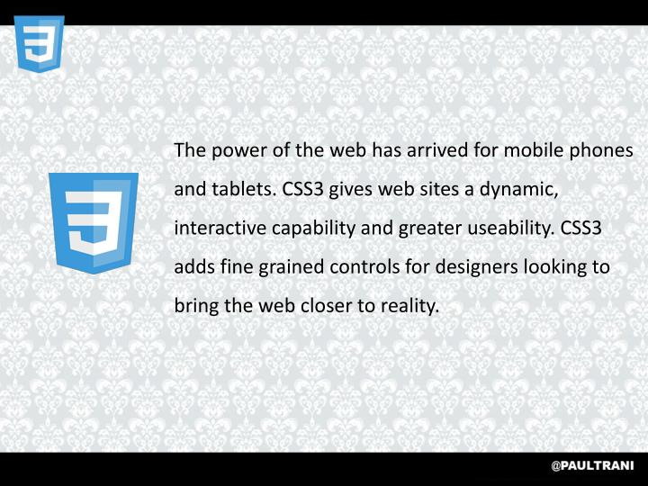The power of the web has arrived for mobile phones and tablets. CSS3 gives web sites a dynamic, interactive capability and greater