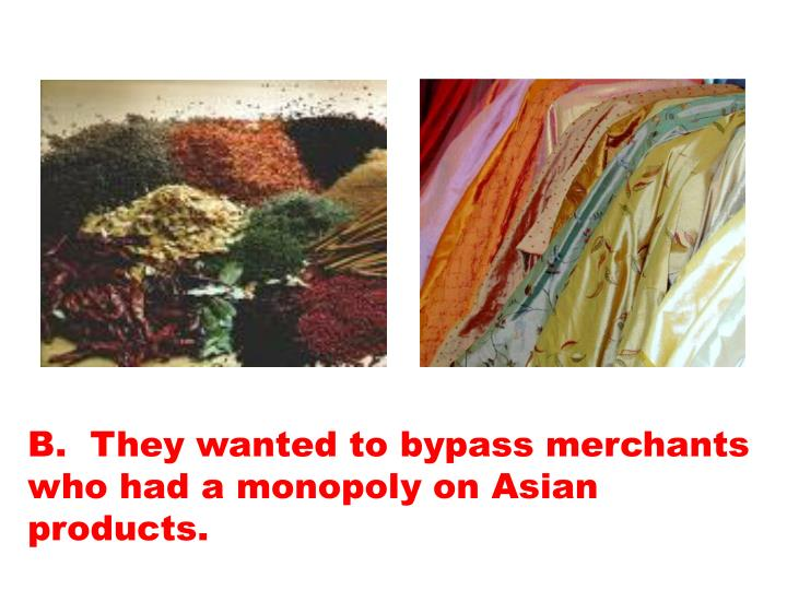 B.  They wanted to bypass merchants who had a monopoly on Asian products.