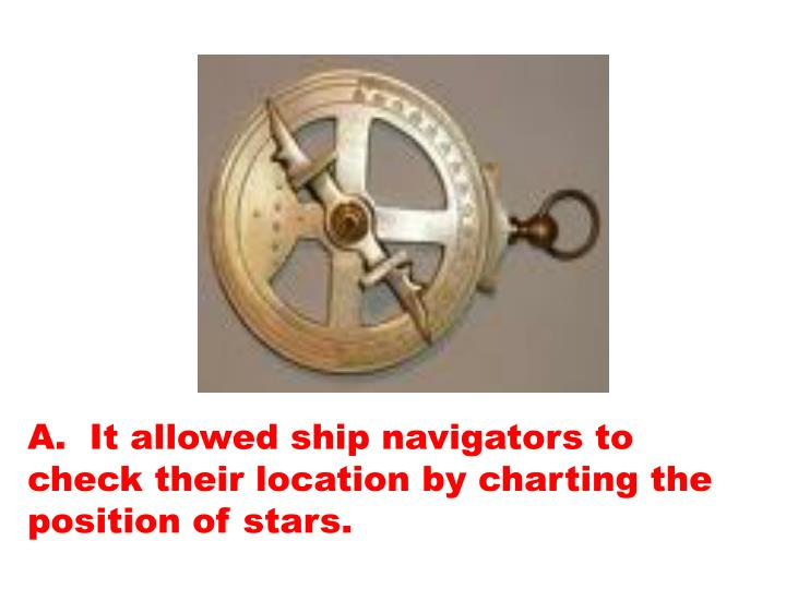 A.  It allowed ship navigators to check their location by charting the position of stars.