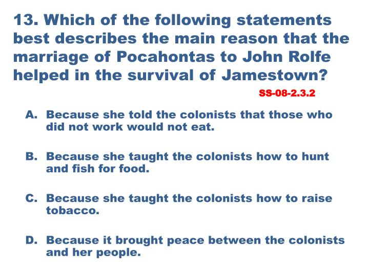 13. Which of the following statements best describes the main reason that the marriage of Pocahontas to John Rolfe helped in the survival of Jamestown?