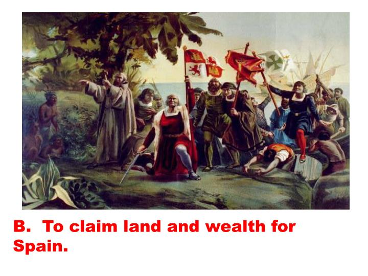 B.  To claim land and wealth for Spain.
