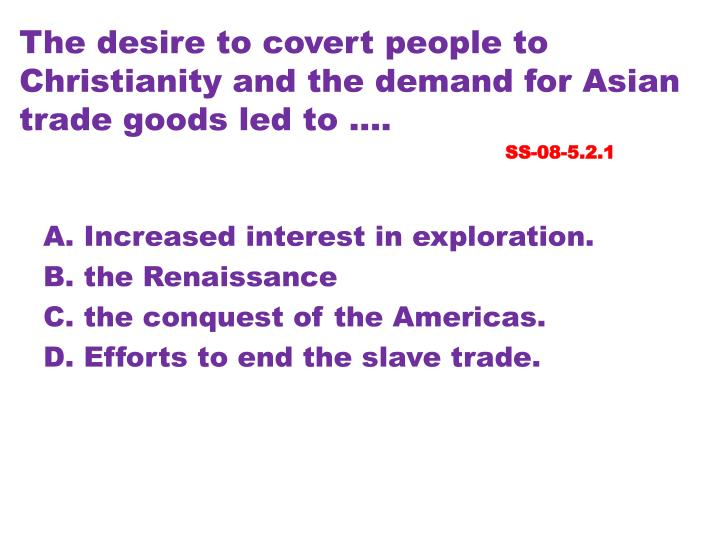 The desire to covert people to Christianity and the demand for Asian trade goods led to ....