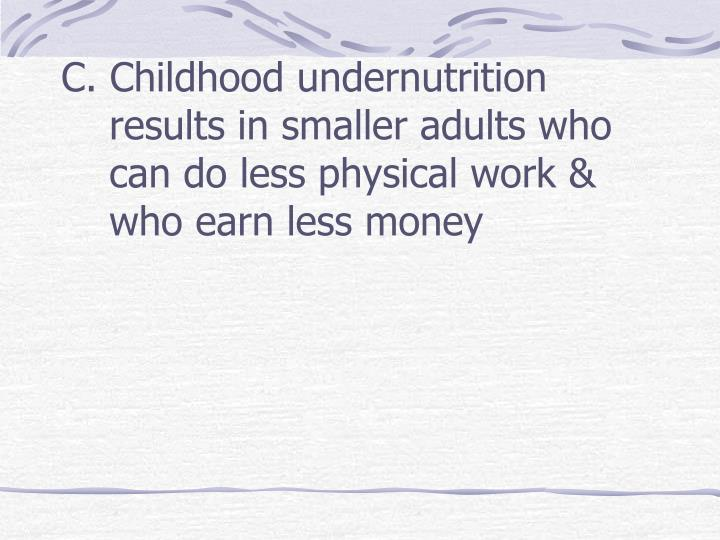 C. Childhood undernutrition results in smaller adults who can do less physical work & who earn less money