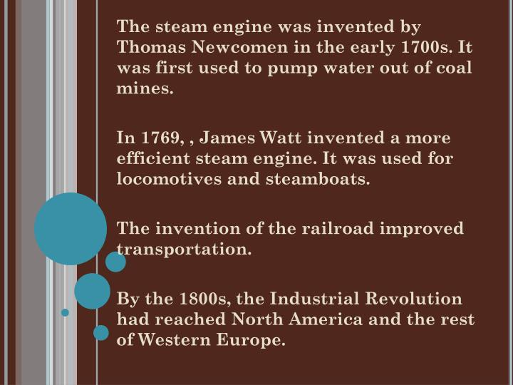 The steam engine was invented by Thomas Newcomen in the early 1700s. It was first used to pump water out of coal mines.