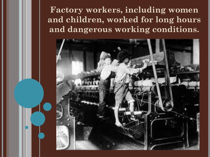Factory workers, including women and children, worked for long hours and dangerous working conditions.