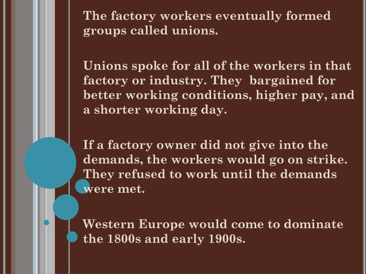 The factory workers eventually formed groups called unions.