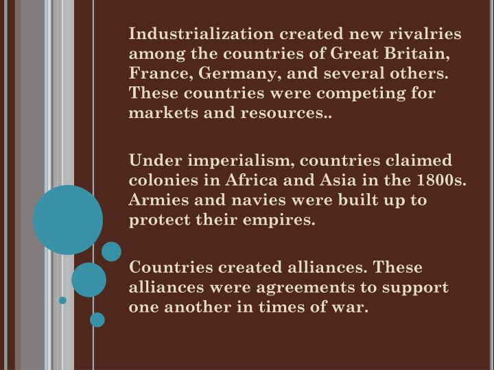 Industrialization created new rivalries among the countries of Great Britain, France, Germany, and several others. These countries were competing for markets and resources..