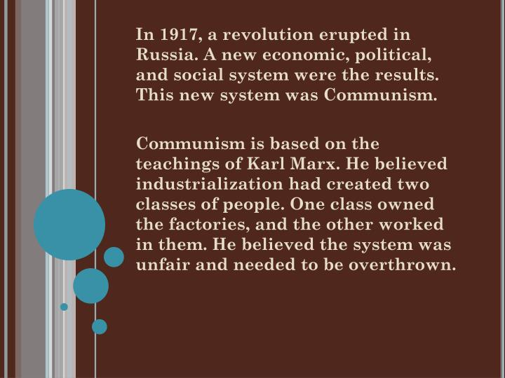 In 1917, a revolution erupted in Russia. A new economic, political, and social system were the results. This new system was Communism.