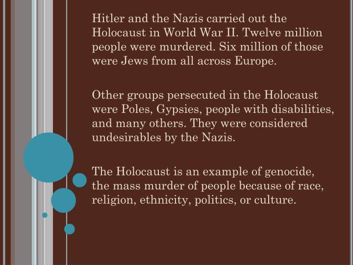 Hitler and the Nazis carried out the Holocaust in World War II. Twelve million people were murdered. Six million of those were Jews from all across Europe.