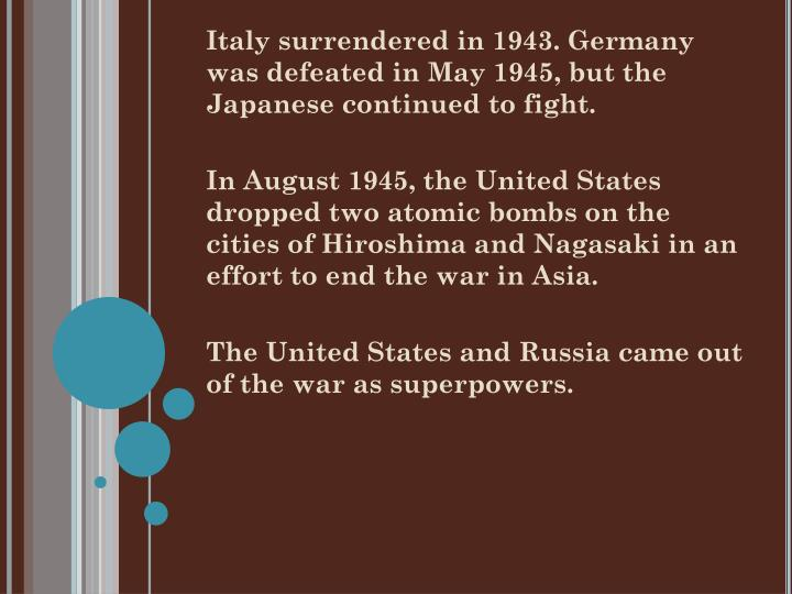 Italy surrendered in 1943. Germany was defeated in May 1945, but the Japanese continued to fight.