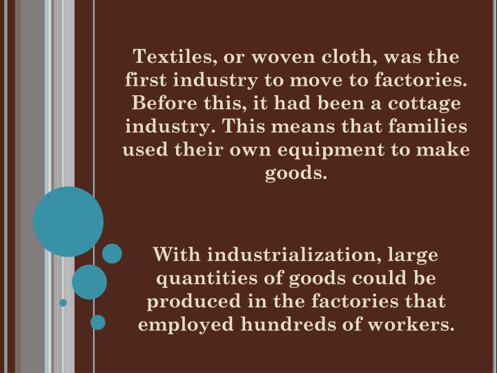 Textiles, or woven cloth, was the first industry to move to factories. Before this, it had been a cottage industry. This means that families used their own equipment to make goods.