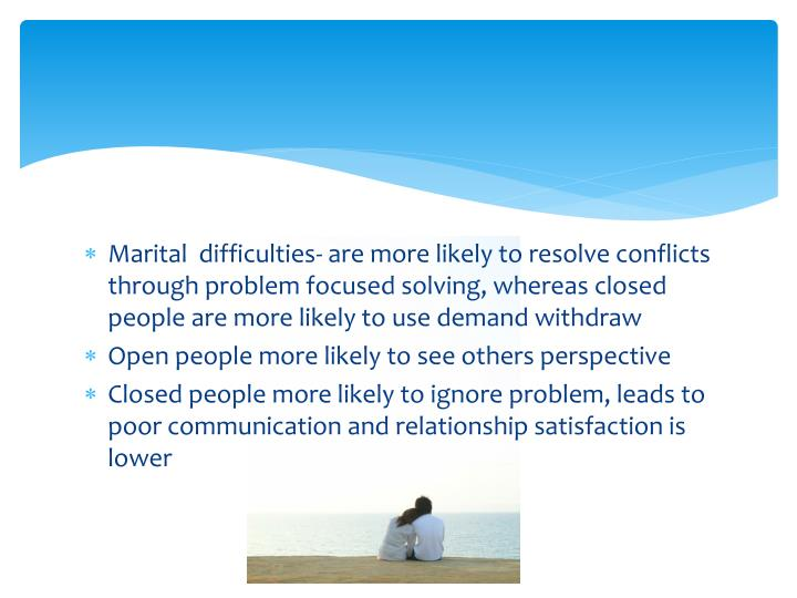 Marital  difficulties- are more likely to resolve conflicts through problem focused solving, whereas closed people are more likely to use demand withdraw
