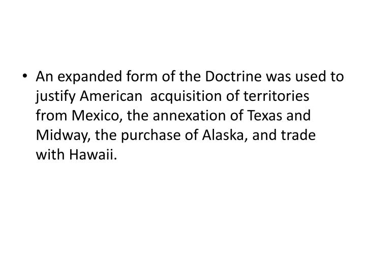 An expanded form of the Doctrine was used to justify American  acquisition of territories from Mexico, the annexation of Texas and Midway, the purchase of Alaska, and trade with Hawaii.