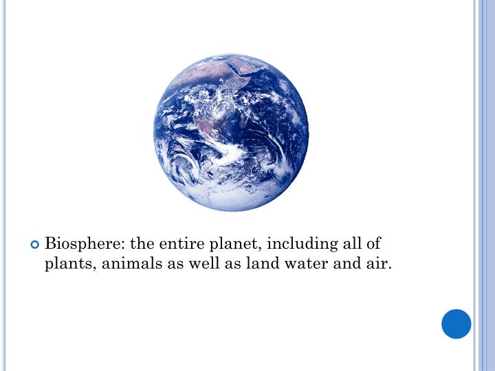 Biosphere: the entire planet, including all of plants, animals as well as land water and air.