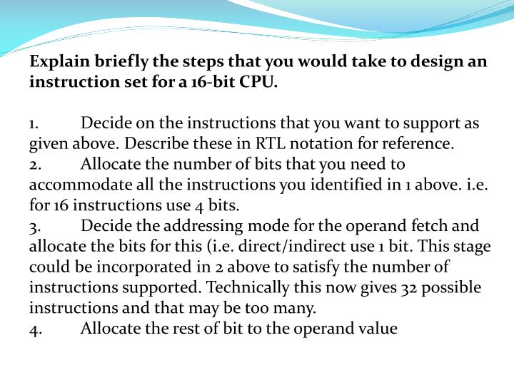 Explain briefly the steps that you would take to design an instruction set for a 16-bit CPU.