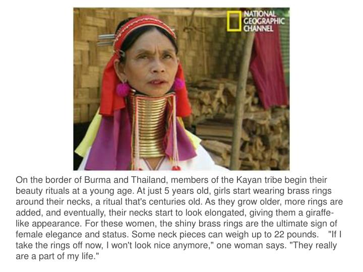 """On the border of Burma and Thailand, members of the Kayan tribe begin their beauty rituals at a young age. At just 5 years old, girls start wearing brass rings around their necks, a ritual that's centuries old. As they grow older, more rings are added, and eventually, their necks start to look elongated, giving them a giraffe-like appearance. For these women, the shiny brass rings are the ultimate sign of female elegance and status. Some neck pieces can weigh up to 22 pounds.""""If I take the rings off now, I won't look nice anymore,"""" one woman says. """"They really are a part of my life."""""""
