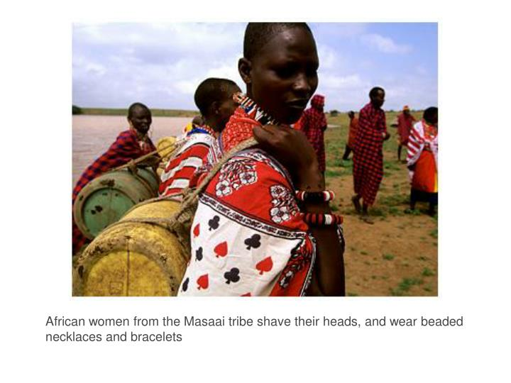 African women from the Masaai tribe shave their heads, and wear beaded necklaces and bracelets