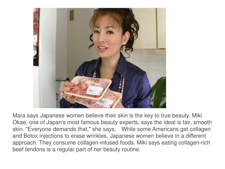 """Mara says Japanese women believe their skin is the key to true beauty. Miki Okae, one of Japan's most famous beauty experts, says the ideal is fair, smooth skin. """"Everyone demands that,"""" she says.While some Americans get collagen and Botox injections to erase wrinkles, Japanese women believe in a different approach"""