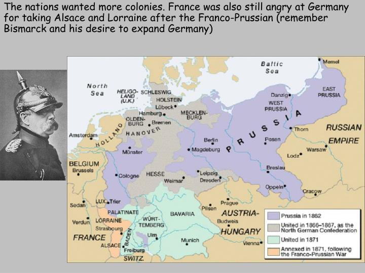 The nations wanted more colonies. France was also still angry at Germany for taking Alsace and Lorraine after the Franco-Prussian (remember Bismarck and his desire to expand Germany)