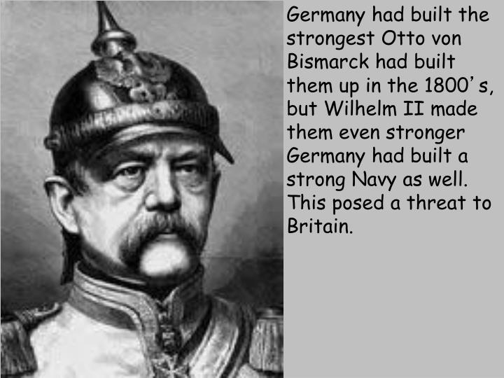 Germany had built the strongest Otto von Bismarck had built them up in the 1800