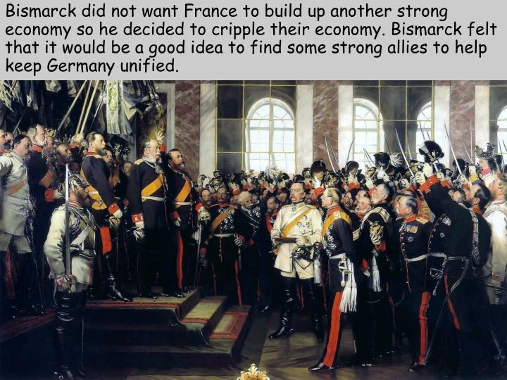 Bismarck did not want France to build up another strong economy so he decided to cripple their economy. Bismarck felt that it would be a good idea to find some strong allies to help keep Germany unified.