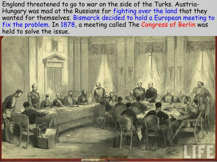 England threatened to go to war on the side of the Turks. Austria-Hungary was mad at the Russians for