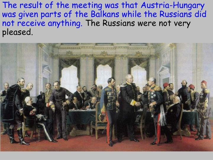 The result of the meeting was that Austria-Hungary was given parts of the Balkans while the Russians did not receive anything.