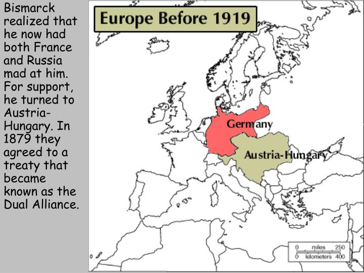 Bismarck realized that he now had both France and Russia mad at him. For support, he turned to Austria-Hungary. In 1879 they agreed to a treaty that became known as the Dual Alliance.