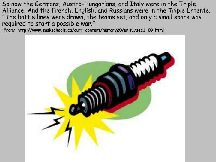 So now the Germans, Austro-Hungarians, and Italy were in the Triple Alliance. And the French, English, and Russians were in the Triple Entente.