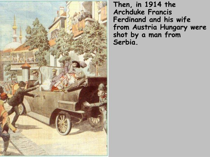 Then, in 1914 the Archduke Francis Ferdinand and his wife from Austria Hungary were shot by a man from Serbia.