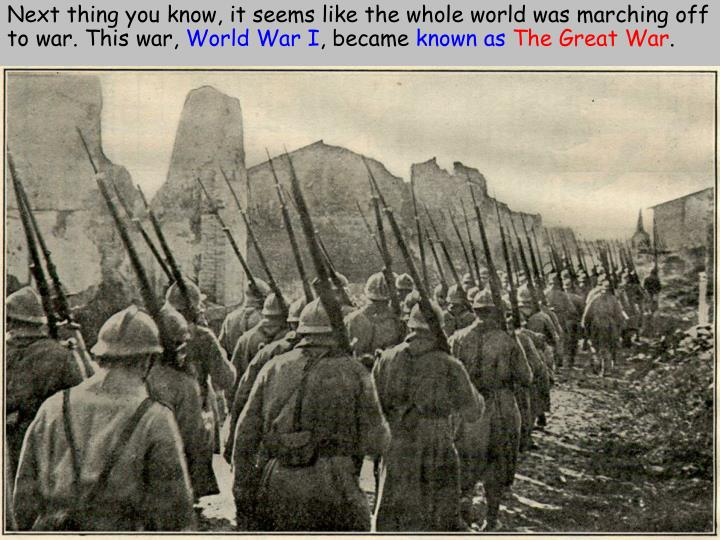 Next thing you know, it seems like the whole world was marching off  to war. This war,